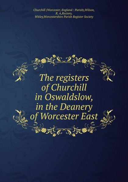 Worcester The registers of Churchill in Oswaldslow, in the Deanery of Worcester East worcester the registers of churchill in oswaldslow in the deanery of worcester east