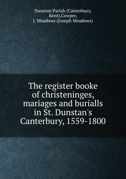 J. Meadows Cowper The register booke of christeninges, mariages and burialls in St. Dunstan.s Canterbury, 1559-1800