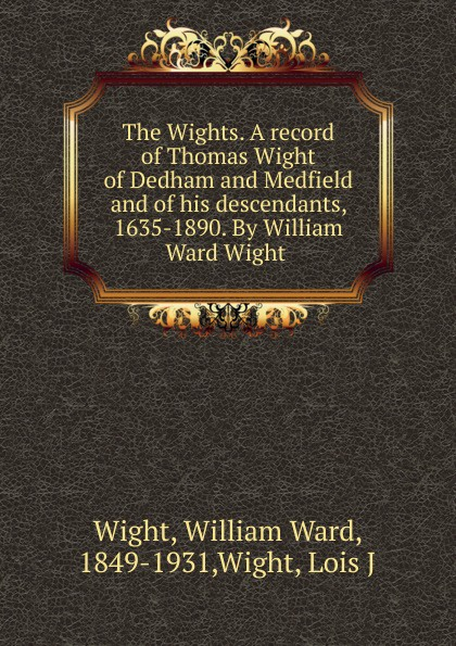 William Ward Wight The Wights. A record of Thomas Wight of Dedham and Medfield and of his descendants, 1635-1890. By William Ward Wight