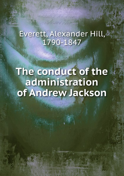 Alexander Hill Everett The conduct of the administration of Andrew Jackson andrew wyeth snow hill