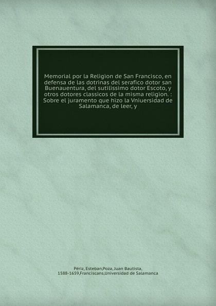 Esteban Périz Memorial por la Religion de San Francisco, en defensa de las dotrinas del serafico dotor san Buenauentura, del sutilissimo dotor Escoto, y otros dotores classicos de la misma religion. josé francisco de isla sermones morales del p joseph francisco de isla de la compania de jesus vol 1 classic reprint