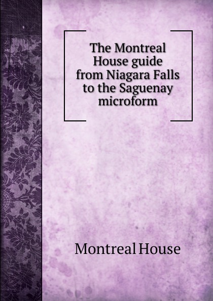 Montreal House The Montreal House guide from Niagara Falls to the Saguenay microform steven page niagara falls