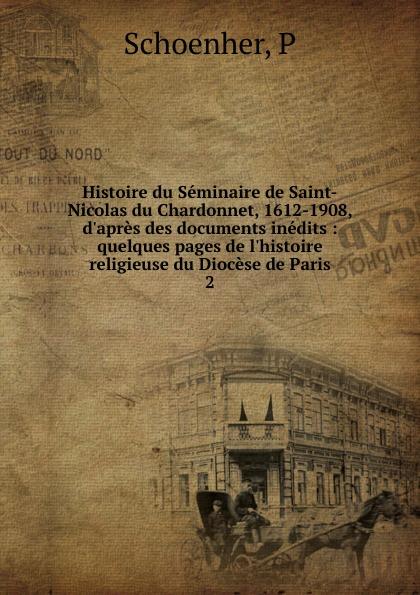 P. Schoenher Histoire du Seminaire de Saint-Nicolas du Chardonnet, 1612-1908, d.apres des documents inedits