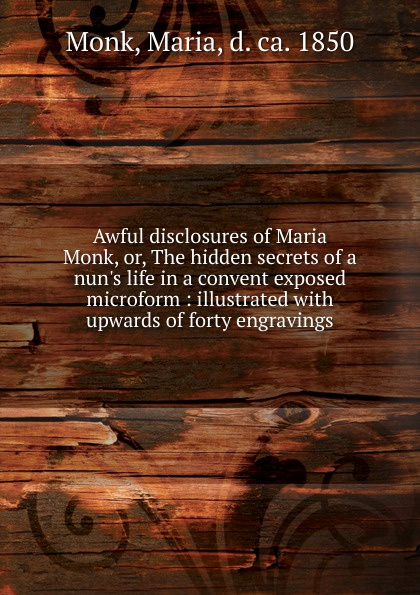 Maria Monk Awful disclosures of Maria Monk. Or, The hidden secrets of a nun.s life in a convent exposed microform françois nepveu the hidden life