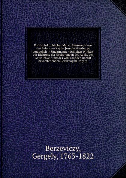 Gergely Berzeviczy Politisch-kirchliches Manch Hermaeon von den Reformen Kayser Josephs uberhaupt vorzuglich in Ungarn, mit nutzlichen Winken zur Richtung der Gesinnungen des Adels, der Geistlichkeit und des Volks auf den nachst bevorstehenden Reichstag in Ungarn katalin david sakrale kunstschatze in ungarn