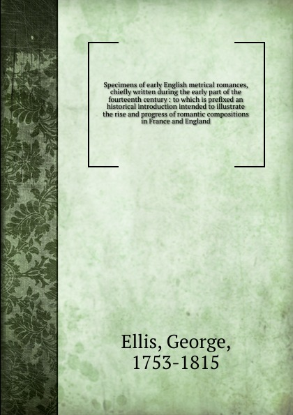 George Ellis Specimens of early English metrical romances, chiefly written during the early part of the fourteenth century george ellis specimens of early english metrical romances vol 2