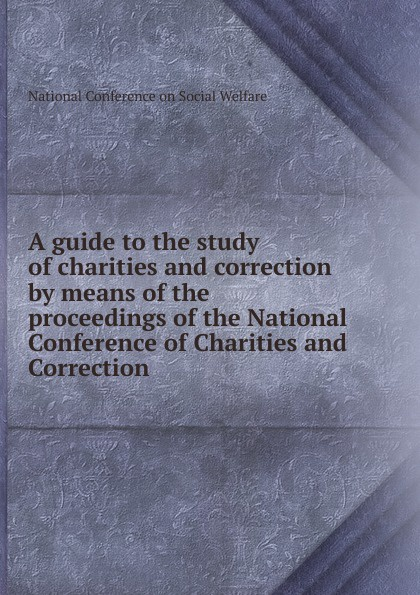 A guide to the study of charities and correction by means of the proceedings of the National Conference of Charities and Correction цена