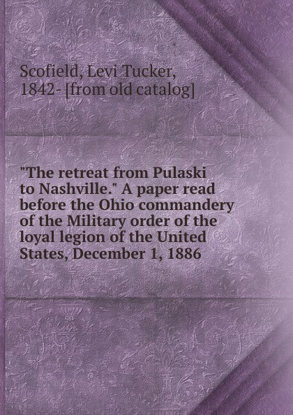 Levi Tucker Scofield The retreat from Pulaski to Nashville. A paper read before the Ohio commandery of the Military order of the loyal legion of the United States, December 1, 1886 все цены