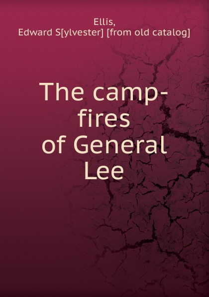 Edward Sylvester Ellis The camp-fires of General Lee henry clay watson the camp fires of napoleon