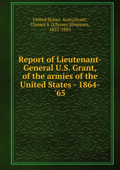 Report of Lieutenant-General U.S. Grant, of the armies of the United States - 1864-.65 цена