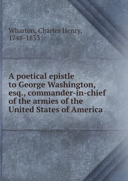 Charles Henry Wharton A poetical epistle to George Washington, esq., commander-in-chief of the armies of the United States of America jim ware the leadership genius of george w bush 10 commonsense lessons from the commander in chief