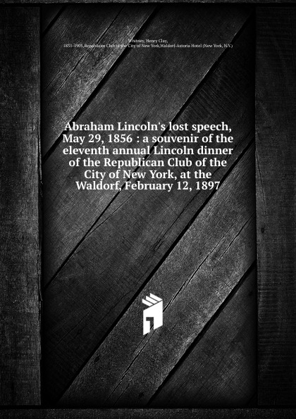 Henry Clay Whitney Abraham Lincoln.s lost speech, May 29, 1856 proceedings at the twenty ninth annual lincoln dinner of the republican club of the city of new york