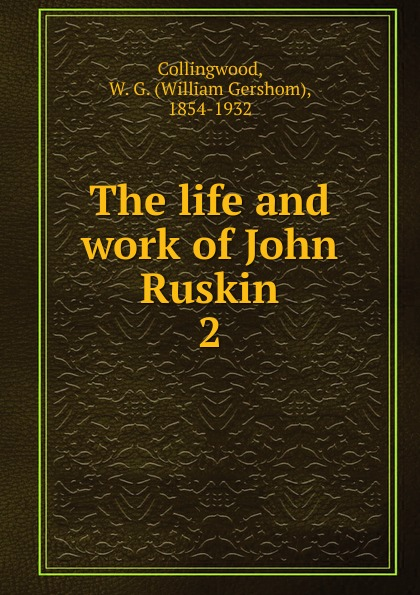William Gershom Collingwood The life and work of John Ruskin john ruskin art and life a ruskin anthology