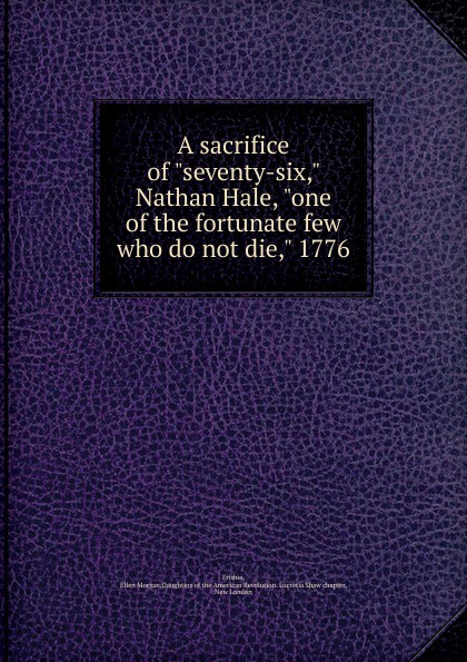 Ellen Morgan Frisbie A sacrifice of seventy-six, Nathan Hale, one of the fortunate few who do not die, 1776 the sacrifice