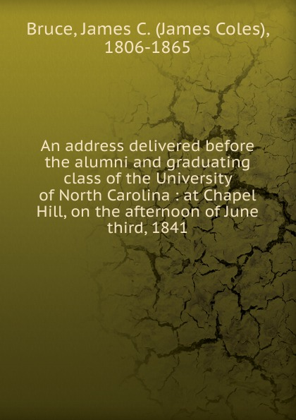 James Coles Bruce An address delivered before the alumni and graduating class of the University of North Carolina at the back of the north wind