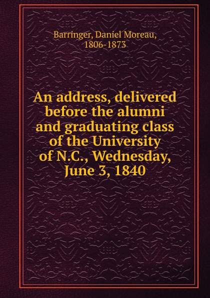 Daniel Moreau Barringer An address, delivered before the alumni and graduating class of the University of N.C., Wednesday, June 3, 1840 dyer sidney an olio of love and song delivered before the athenian society of indiana university july 31 1855