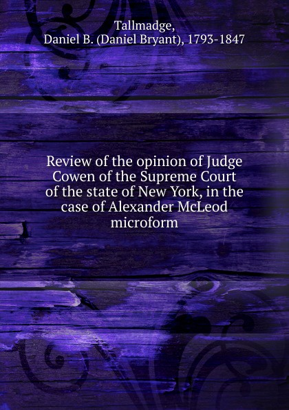 Daniel Bryant Tallmadge Review of the opinion of Judge Cowen of the Supreme Court of the state of New York, in the case of Alexander McLeod microform cynthia mcleod gerald mettam the cost of sugar