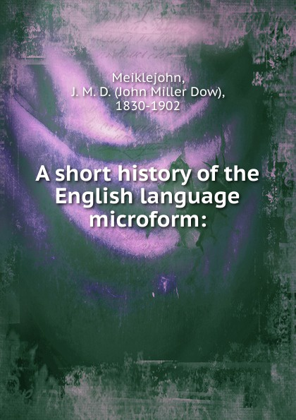 John Miller Dow Meiklejohn A short history of the English language microform john miller d meiklejohn an old educational reformer dr andrew bell