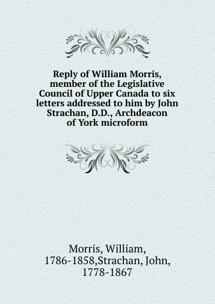 William Morris Reply of William Morris, member of the Legislative Council of Upper Canada to six letters addressed to him by John Strachan, D.D., Archdeacon of York microform the letters of william gaddis
