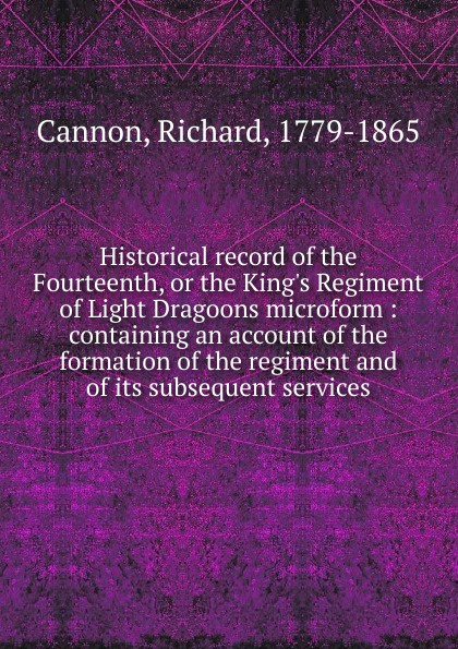 Cannon Richard Historical record of the Fourteenth, or the King.s Regiment of Light Dragoons microform cannon richard historical record of the ninth or the east norfolk regiment of foot microform