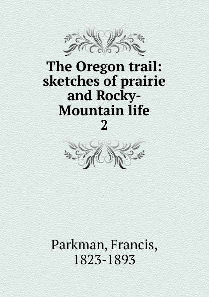 Francis Parkman The Oregon trail francis parkman the oregon trail sketches of prairie and rocky mountain life