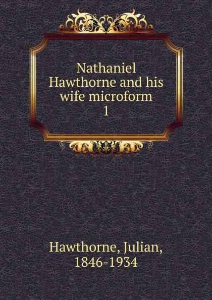 Hawthorne Julian Nathaniel Hawthorne and his wife microform