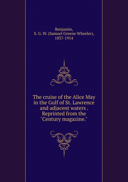 Samuel Greene Wheeler Benjamin The cruise of the Alice May in the Gulf of St. Lawrence and adjacent waters . Reprinted from the Century magazine. leon d the waters of eternal youth
