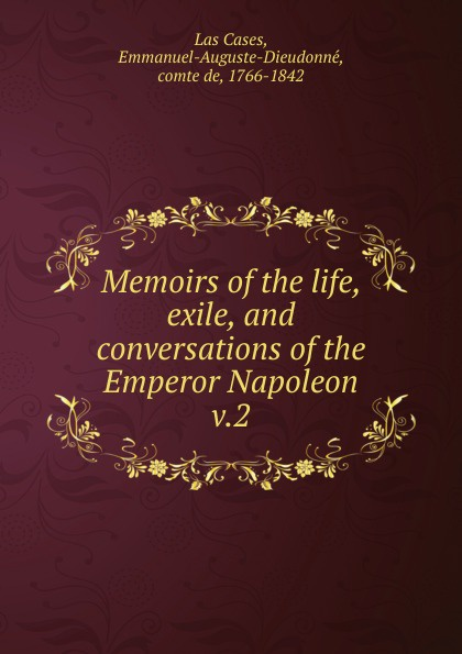 Emmanuel Las Cases Memoirs of the life, exile, and conversations of the Emperor Napoleon cases emmanuel auguste dieudonné las the life exile and conversations of the emperor napoleon volume 1