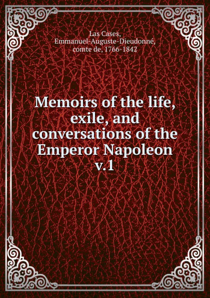 Emmanuel Las Cases Memoirs of the life, exile, and conversations of the Emperor Napoleon scott w life of napoleon volume 1