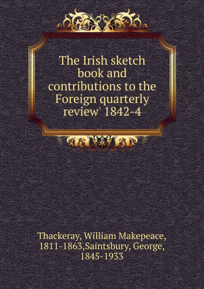 W. M. Thackeray The Irish sketch book and contributions to the Foreign quarterly review. 1842-4 отсутствует the foreign quarterly review vol 2 3