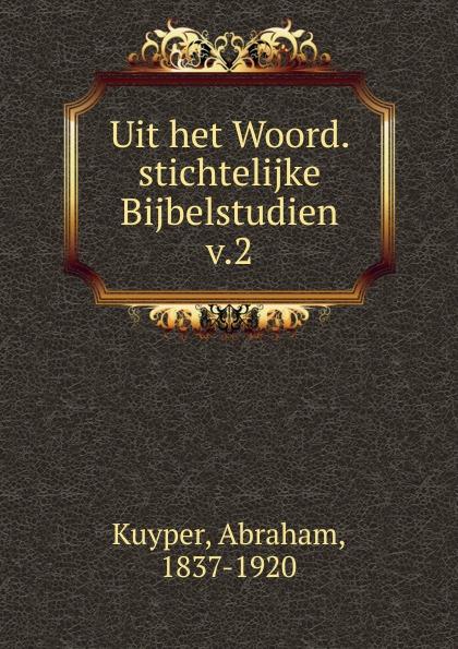 Abraham Kuyper Uit het Woord. stichtelijke Bijbelstudien abraham kuyper uit het woord