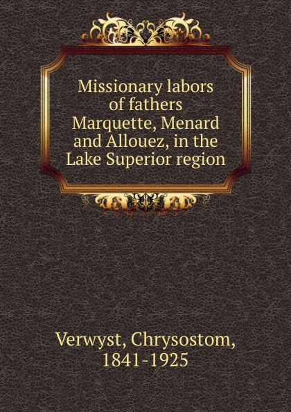 цены на Chrysostom Verwyst Missionary labors of fathers Marquette, Menard and Allouez, in the Lake Superior region  в интернет-магазинах