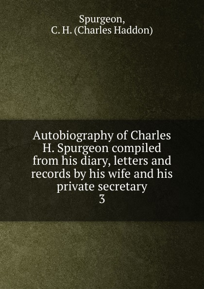 Autobiography of Charles H. Spurgeon compiled from his diary, letters and records by his wife and his private secretary