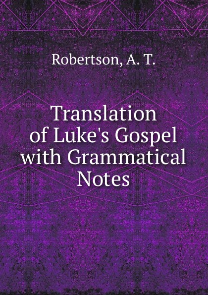 A.T. Robertson Translation of Luke.s Gospel george a robertson notes on africa