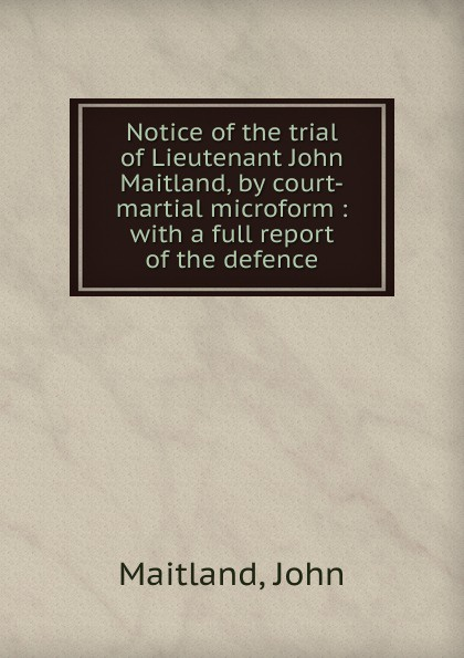 John Maitland Notice of the trial of Lieutenant John Maitland, by court-martial microform цена