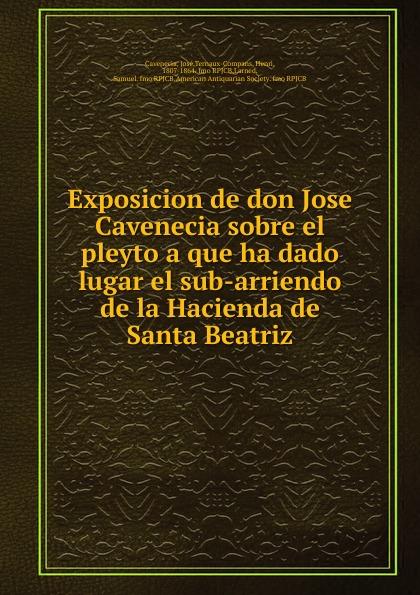 José Cavenecia Exposicion de don Jose Cavenecia sobre el pleyto a que ha dado lugar el sub-arriendo de la Hacienda de Santa Beatriz недорго, оригинальная цена