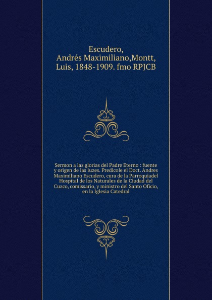 Andrés Maximiliano Escudero Sermon a las glorias del Padre Eterno munoz de toledo sermon en la solene otava del capitulo prouincial del cuzco