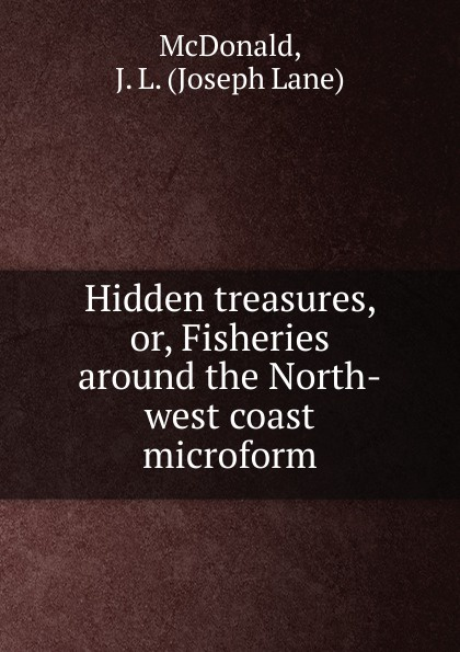 Joseph Lane McDonald Hidden treasures. Or, Fisheries around the North-west coast microform detlef jens north west spain cruising companion