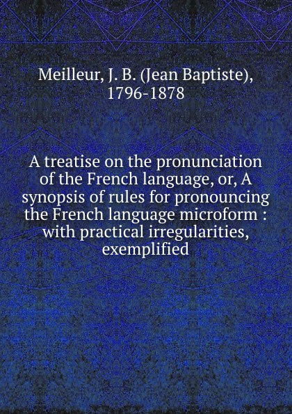 Jean Baptiste Meilleur A treatise on the pronunciation of the French language. Or, A synopsis of rules for pronouncing the French language microform émile arnoult pronouncing reading book of the french language particularly calculated to render the speaking