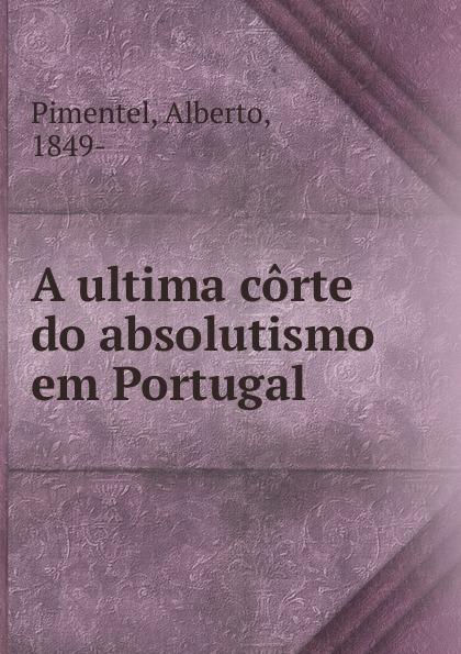 Alberto Pimentel A ultima corte do absolutismo em Portugal alberto pimentel o capote do snr praz