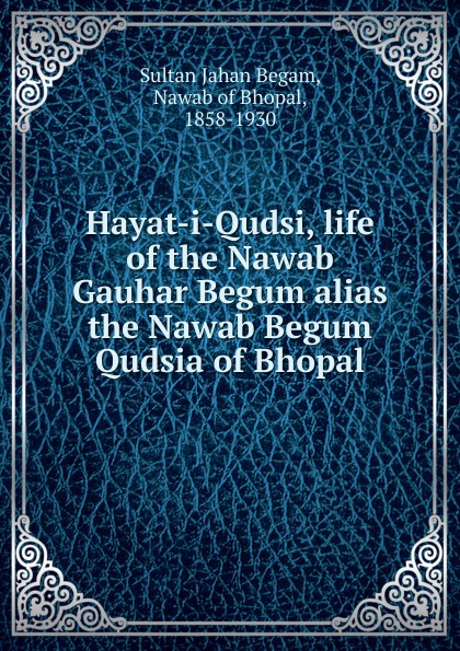 Sultan Jahan Begam Hayat-i-Qudsi, life of the Nawab Gauhar Begum alias Qudsia Bhopal