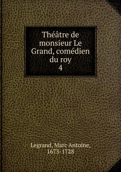 Marc Antoine Legrand Theatre de monsieur Le Grand, comedien du roy le grand oeuvres de le grand comedien du roi volume 4 french edition