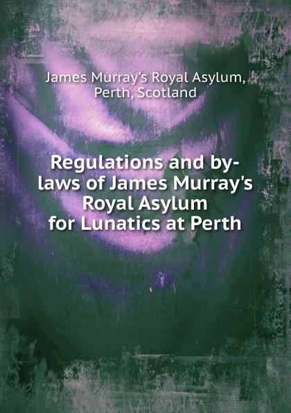James Murray's Royal Asylum Regulations and by-laws of James Murray.s Royal Asylum for Lunatics at Perth james murray