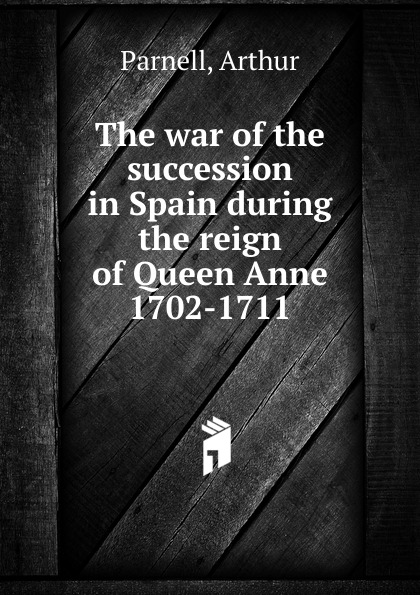 Arthur Parnell The war of the succession in Spain during the reign of Queen Anne 1702-1711 маргарет олифант historical characters in the reign of queen anne