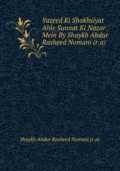 Shaykh Abdur Rasheed Nomani Yazeed Ki Shakhsiyat Ahle Sunnat Ki Nazar Mein By Shaykh Abdur Rasheed Nomani (r.a)