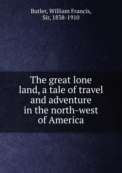 William Francis Butler The great lone land, a tale of travel and adventure in the north-west of America зайцева с the great adventure to america учебное пособие