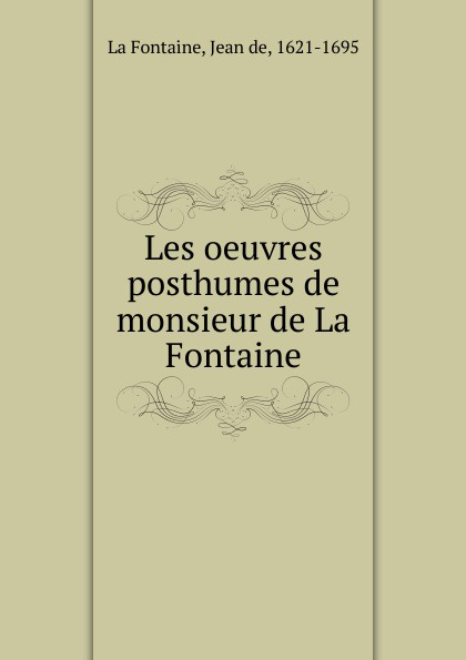 Jean de La Fontaine Les oeuvres posthumes de monsieur de La Fontaine société historique de chateau thierry troisieme centenaire de jean de la fontaine 1621 1921 classic reprint