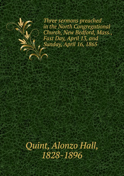 Alonzo Hall Quint Three sermons preached in the North Congregational Church, New Bedford, Mass., Fast Day, April 13, and Sunday, April 16, 1865