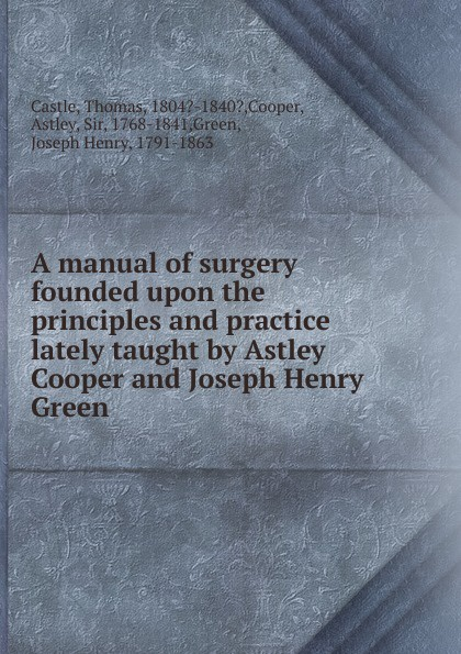 Thomas Castle A manual of surgery founded upon the principles and practice lately taught by Astley Cooper and Joseph Henry Green цена 2017