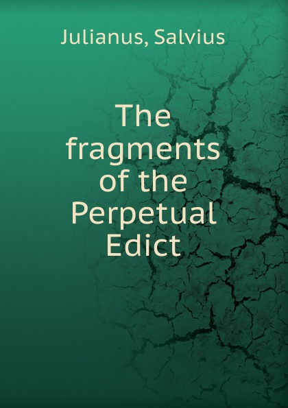 Salvius Julianus The fragments of the Perpetual Edict fragments of the lost